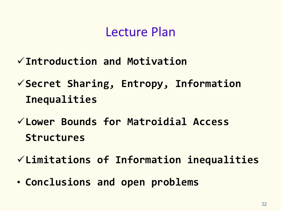 Lecture Plan Introduction and Motivation Secret Sharing, Entropy, Information Inequalities Lower Bounds for Matroidial Access Structures Limitations of Information inequalities Conclusions and open problems 32