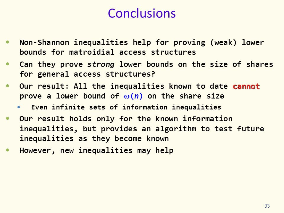 Conclusions Non-Shannon inequalities help for proving (weak) lower bounds for matroidial access structures Can they prove strong lower bounds on the size of shares for general access structures.