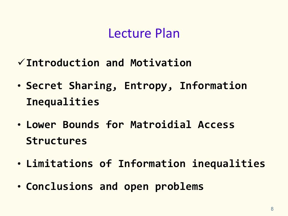 Lecture Plan Introduction and Motivation Secret Sharing, Entropy, Information Inequalities Lower Bounds for Matroidial Access Structures Limitations of Information inequalities Conclusions and open problems 8