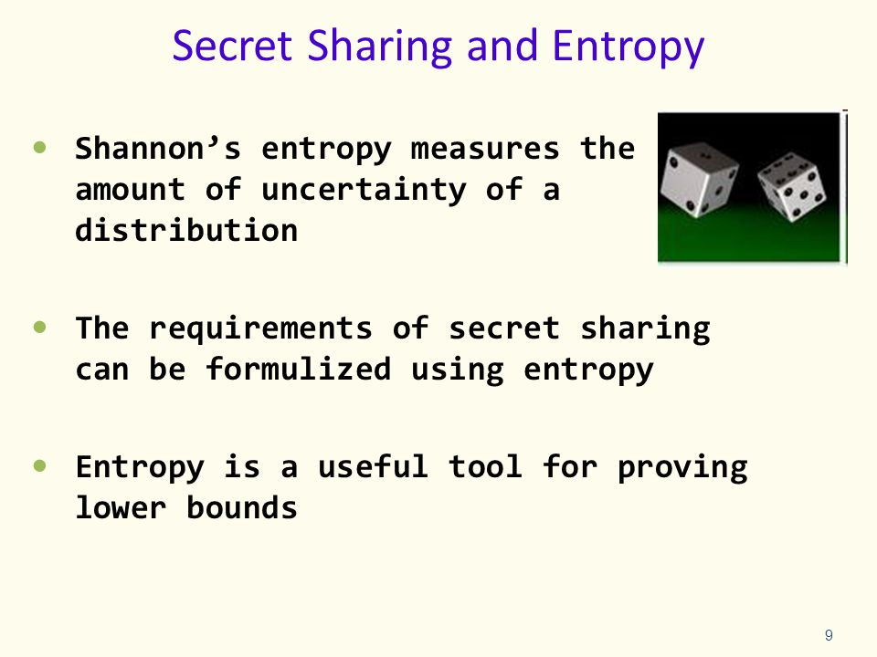 Secret Sharing and Entropy Shannon's entropy measures the amount of uncertainty of a distribution The requirements of secret sharing can be formulized using entropy Entropy is a useful tool for proving lower bounds 9