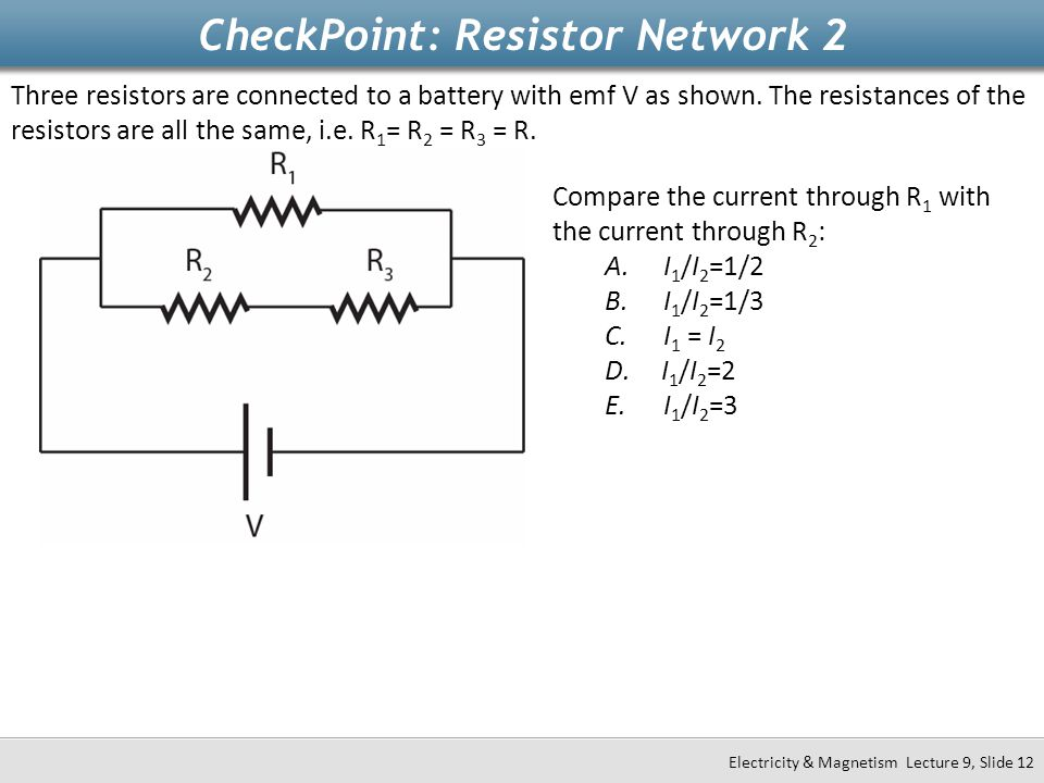 CheckPoint: Resistor Network 2 Electricity & Magnetism Lecture 9, Slide 12 Three resistors are connected to a battery with emf V as shown. The resista
