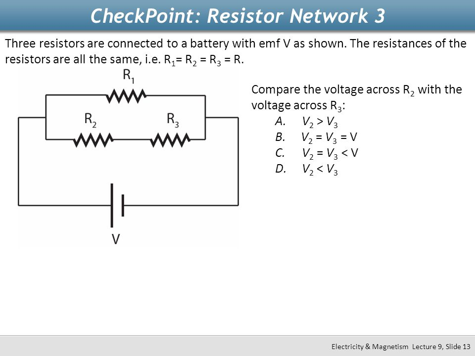 CheckPoint: Resistor Network 3 Electricity & Magnetism Lecture 9, Slide 13 Three resistors are connected to a battery with emf V as shown. The resista