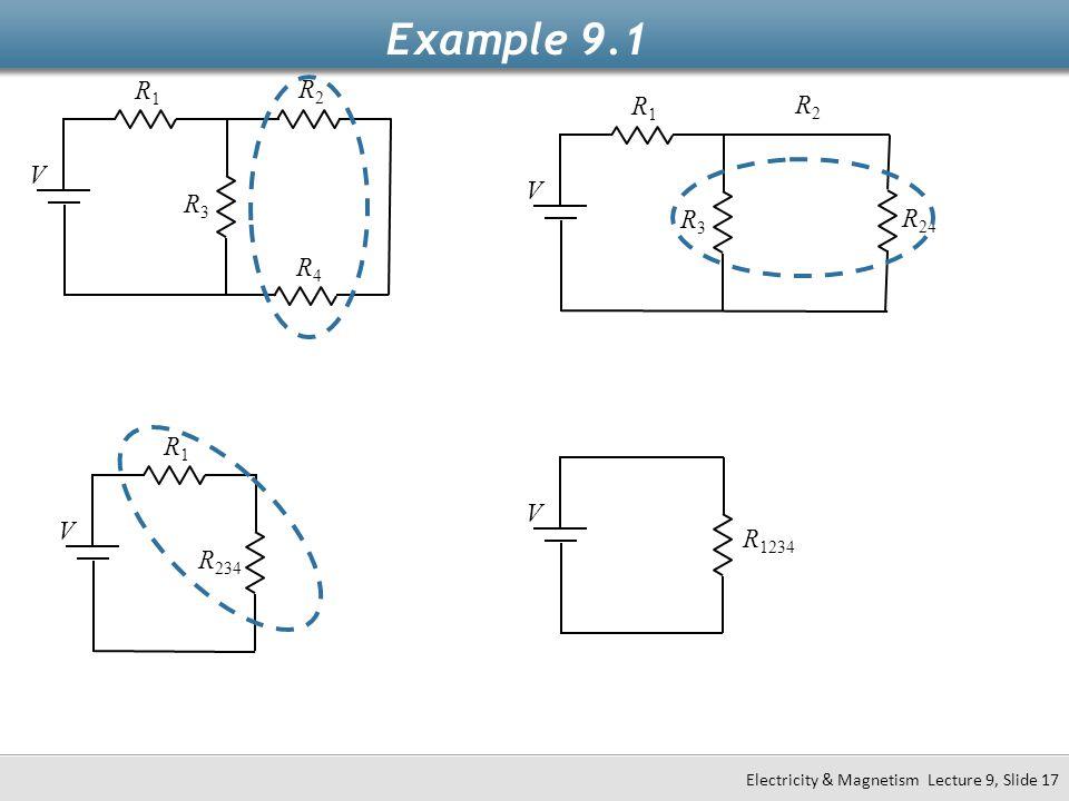 Example 9.1 V R1R1 R2R2 R4R4 R3R3 Electricity & Magnetism Lecture 9, Slide 17 V R1R1 R 234 V R 1234 V R1R1 R2R2 R 24 R3R3
