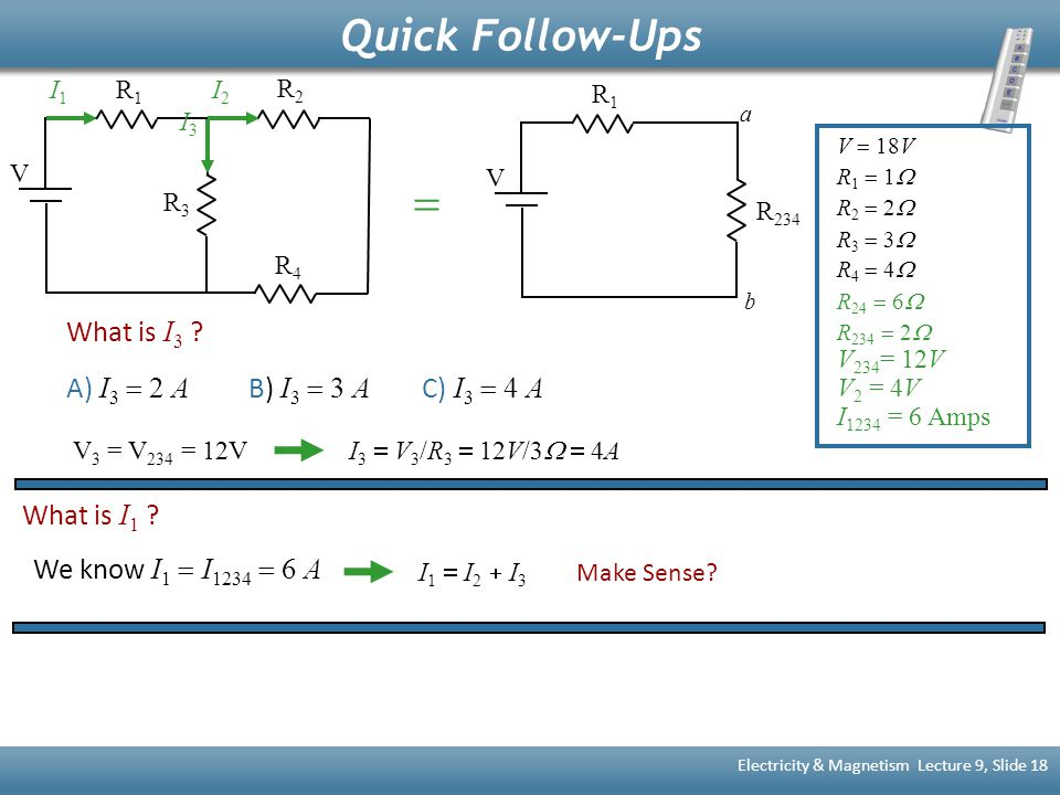 Quick Follow-Ups Electricity & Magnetism Lecture 9, Slide 18 What is I 3 ? A) I 3  2 A B) I 3  3 A C) I 3  4 A V R1R1 R 234 a b V R1R1 R2R2 R4R4 R3