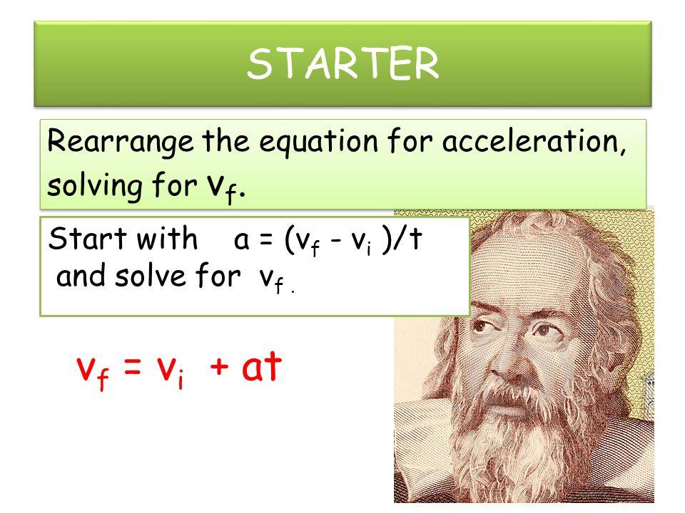 STARTER Rearrange the equation for acceleration, solving for v f. Rearrange the equation for acceleration, solving for v f. Start with a = (v f - v i