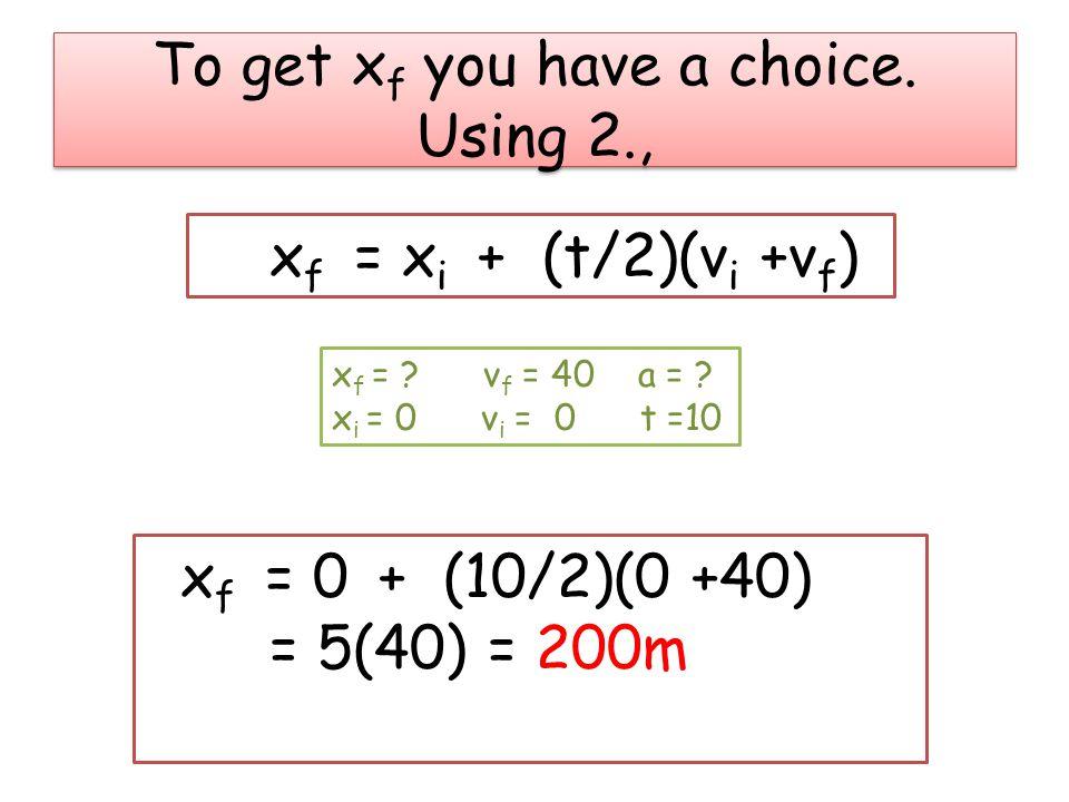 To get x f you have a choice. Using 2., x f = x i + (t/2)(v i +v f ) x f = 0 + (10/2)(0 +40) = 5(40) = 200m x f = ? v f = 40 a = ? x i = 0 v i = 0 t =