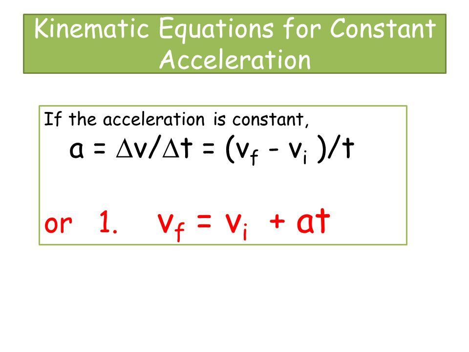 Kinematic Equations for Constant Acceleration If the acceleration is constant, a =  v/  t = (v f - v i )/t or 1. v f = v i + at