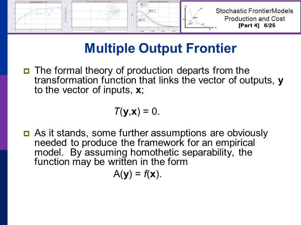 [Part 4] 6/25 Stochastic FrontierModels Production and Cost Multiple Output Frontier  The formal theory of production departs from the transformation function that links the vector of outputs, y to the vector of inputs, x; T(y,x) = 0.