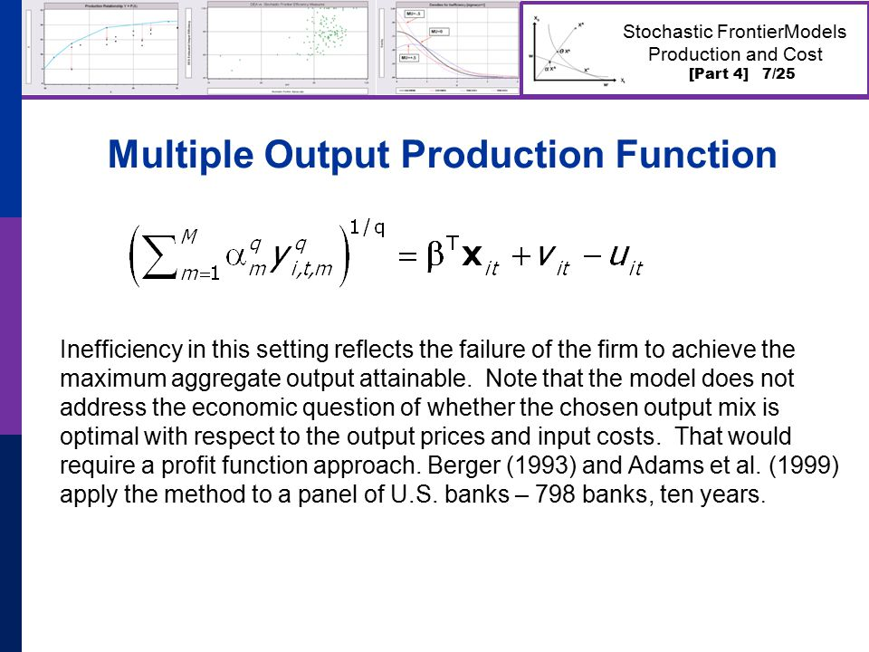 [Part 4] 7/25 Stochastic FrontierModels Production and Cost Multiple Output Production Function Inefficiency in this setting reflects the failure of the firm to achieve the maximum aggregate output attainable.