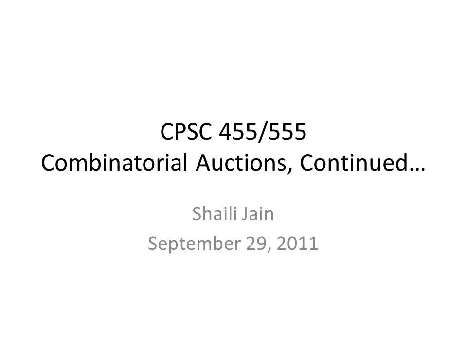 CPSC 455/555 Combinatorial Auctions, Continued… Shaili Jain September 29, 2011