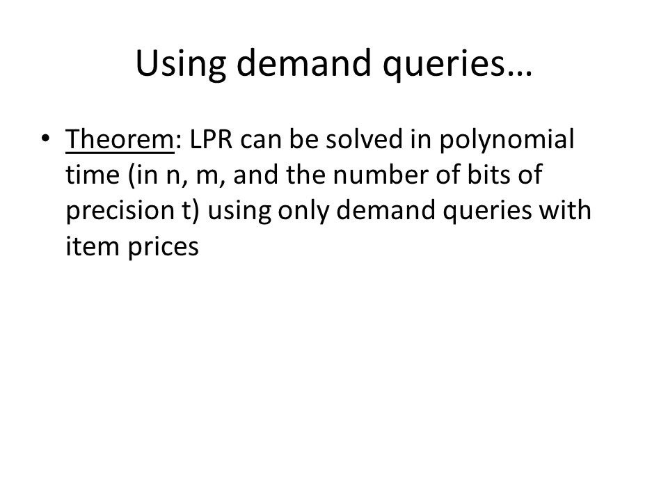 Using demand queries… Theorem: LPR can be solved in polynomial time (in n, m, and the number of bits of precision t) using only demand queries with item prices