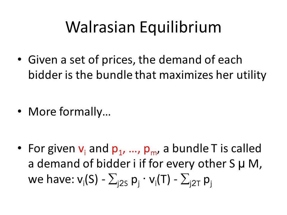 Walrasian Equilibrium Given a set of prices, the demand of each bidder is the bundle that maximizes her utility More formally… For given v i and p 1, …, p m, a bundle T is called a demand of bidder i if for every other S µ M, we have: v i (S) -  j 2 S p j · v i (T) -  j 2 T p j