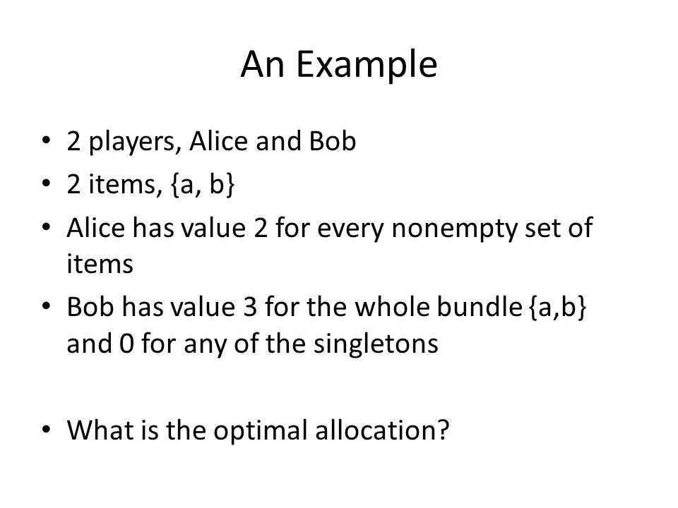 An Example 2 players, Alice and Bob 2 items, {a, b} Alice has value 2 for every nonempty set of items Bob has value 3 for the whole bundle {a,b} and 0 for any of the singletons What is the optimal allocation