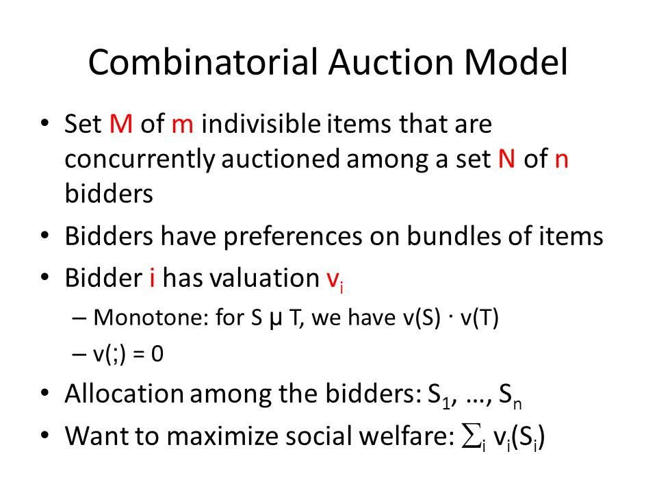 Combinatorial Auction Model Set M of m indivisible items that are concurrently auctioned among a set N of n bidders Bidders have preferences on bundles of items Bidder i has valuation v i – Monotone: for S µ T, we have v(S) · v(T) – v( ; ) = 0 Allocation among the bidders: S 1, …, S n Want to maximize social welfare:  i v i (S i )