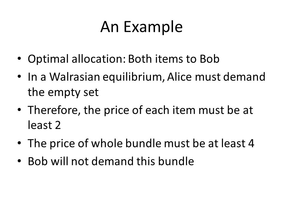 An Example Optimal allocation: Both items to Bob In a Walrasian equilibrium, Alice must demand the empty set Therefore, the price of each item must be at least 2 The price of whole bundle must be at least 4 Bob will not demand this bundle