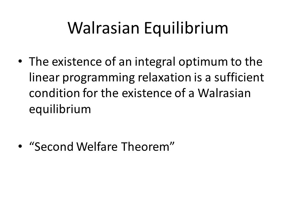 Walrasian Equilibrium The existence of an integral optimum to the linear programming relaxation is a sufficient condition for the existence of a Walrasian equilibrium Second Welfare Theorem