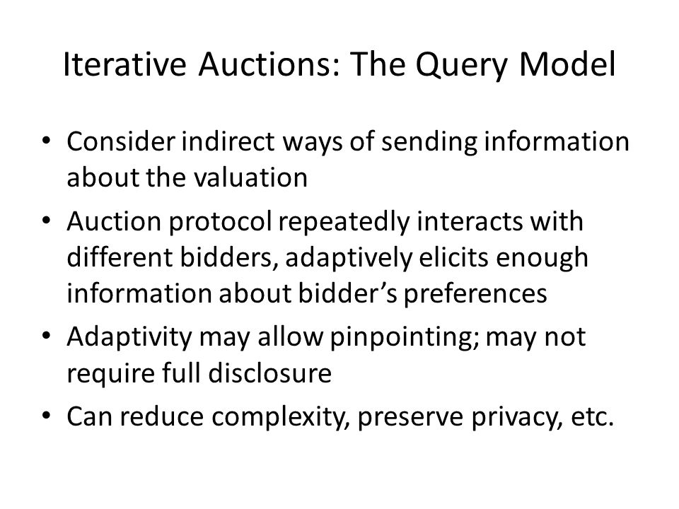 Iterative Auctions: The Query Model Consider indirect ways of sending information about the valuation Auction protocol repeatedly interacts with different bidders, adaptively elicits enough information about bidder's preferences Adaptivity may allow pinpointing; may not require full disclosure Can reduce complexity, preserve privacy, etc.