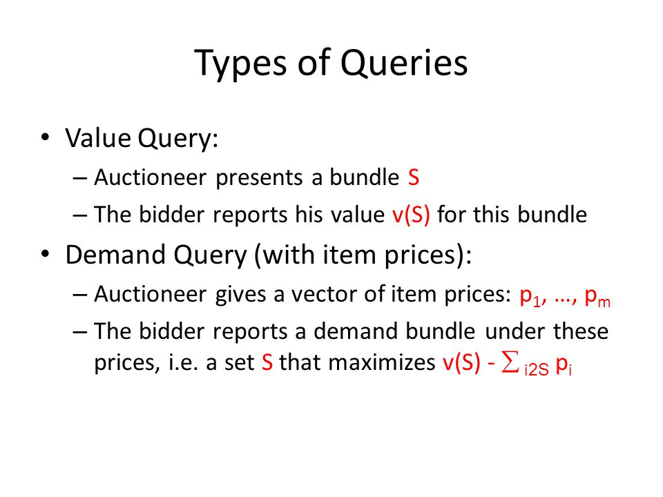 Types of Queries Value Query: – Auctioneer presents a bundle S – The bidder reports his value v(S) for this bundle Demand Query (with item prices): – Auctioneer gives a vector of item prices: p 1, …, p m – The bidder reports a demand bundle under these prices, i.e.