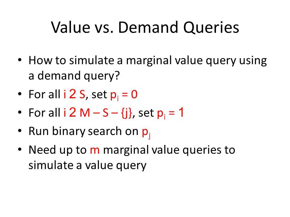 Value vs. Demand Queries How to simulate a marginal value query using a demand query? For all i 2 S, set p i = 0 For all i 2 M – S – {j}, set p i = 1