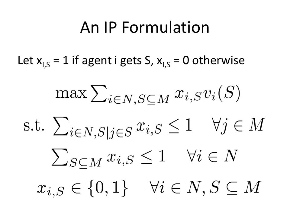 An IP Formulation Let x i,S = 1 if agent i gets S, x i,S = 0 otherwise