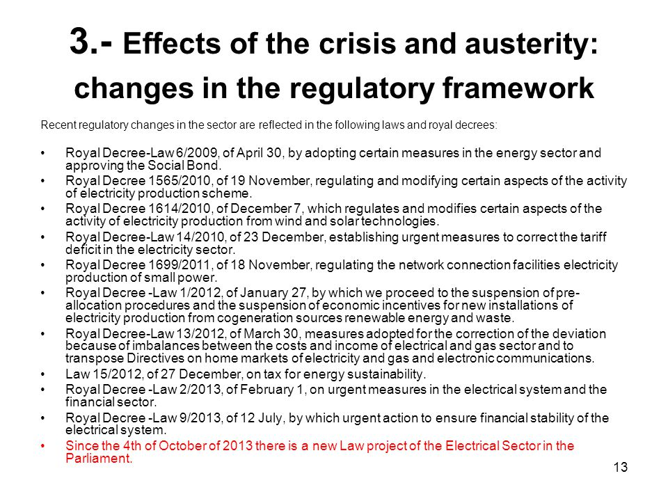 13 3.- Effects of the crisis and austerity: changes in the regulatory framework Recent regulatory changes in the sector are reflected in the following laws and royal decrees: Royal Decree-Law 6/2009, of April 30, by adopting certain measures in the energy sector and approving the Social Bond.