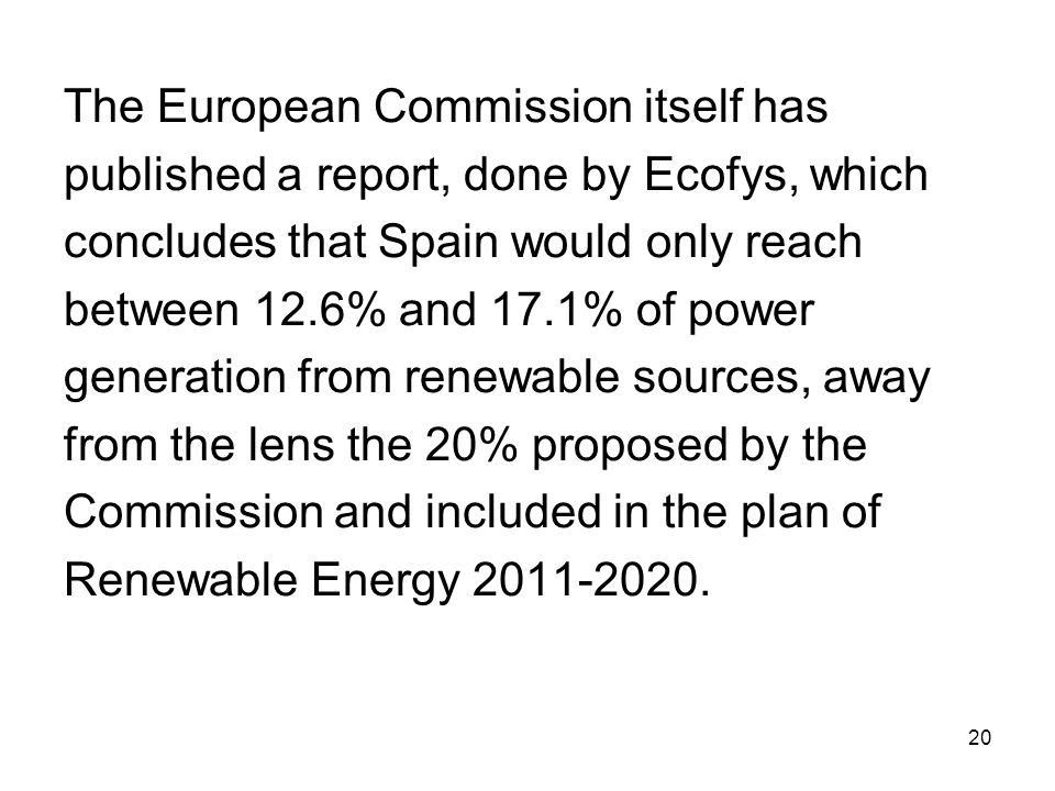 20 The European Commission itself has published a report, done by Ecofys, which concludes that Spain would only reach between 12.6% and 17.1% of power generation from renewable sources, away from the lens the 20% proposed by the Commission and included in the plan of Renewable Energy 2011-2020.