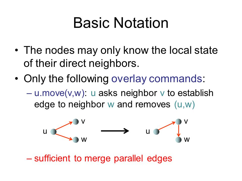 Basic Notation The nodes may only know the local state of their direct neighbors. Only the following overlay commands: –u.move(v,w): u asks neighbor v