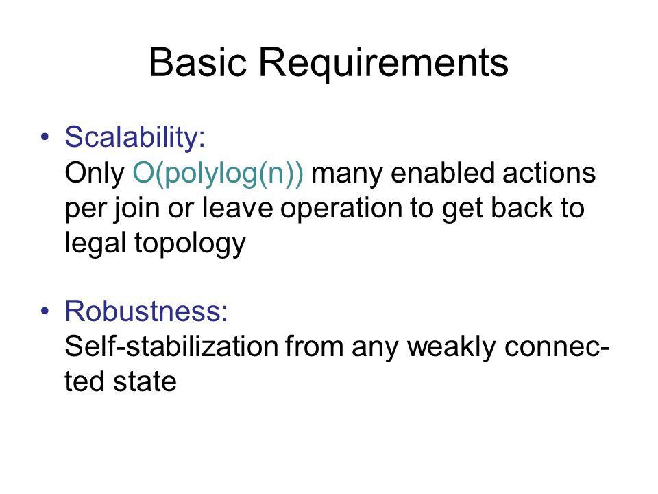 Basic Requirements Scalability: Only O(polylog(n)) many enabled actions per join or leave operation to get back to legal topology Robustness: Self-sta