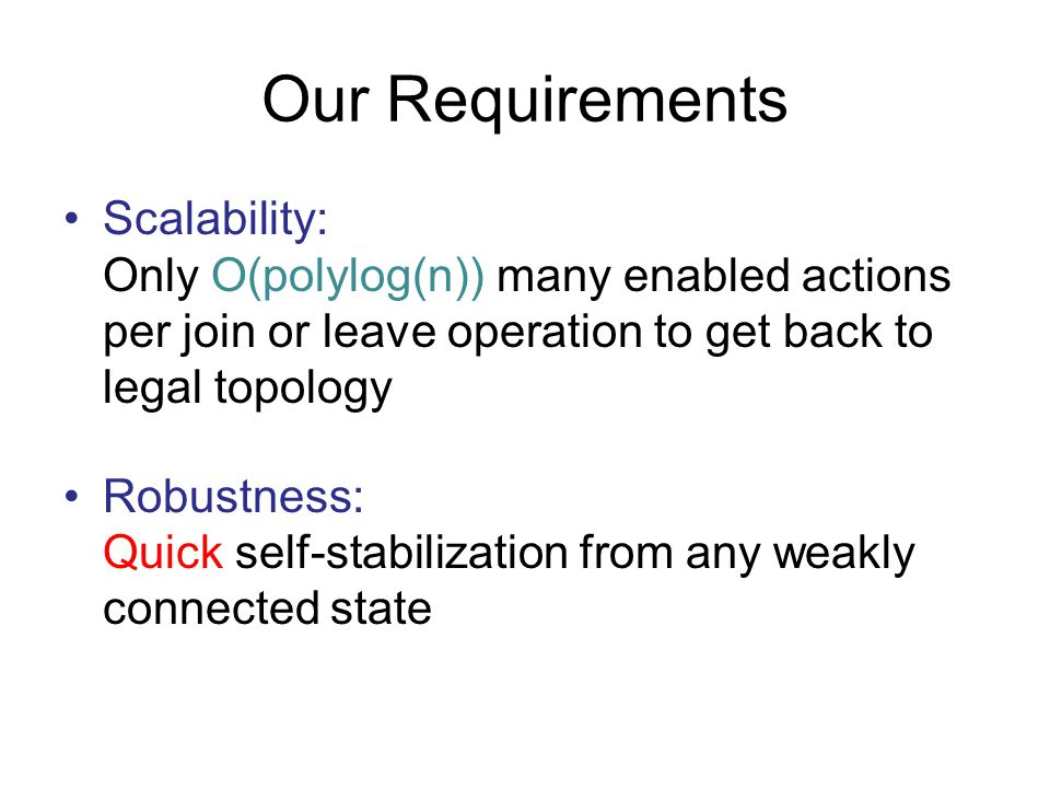 Our Requirements Scalability: Only O(polylog(n)) many enabled actions per join or leave operation to get back to legal topology Robustness: Quick self