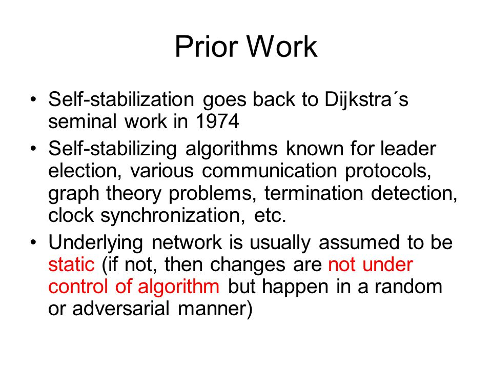 Prior Work Self-stabilization goes back to Dijkstra´s seminal work in 1974 Self-stabilizing algorithms known for leader election, various communicatio