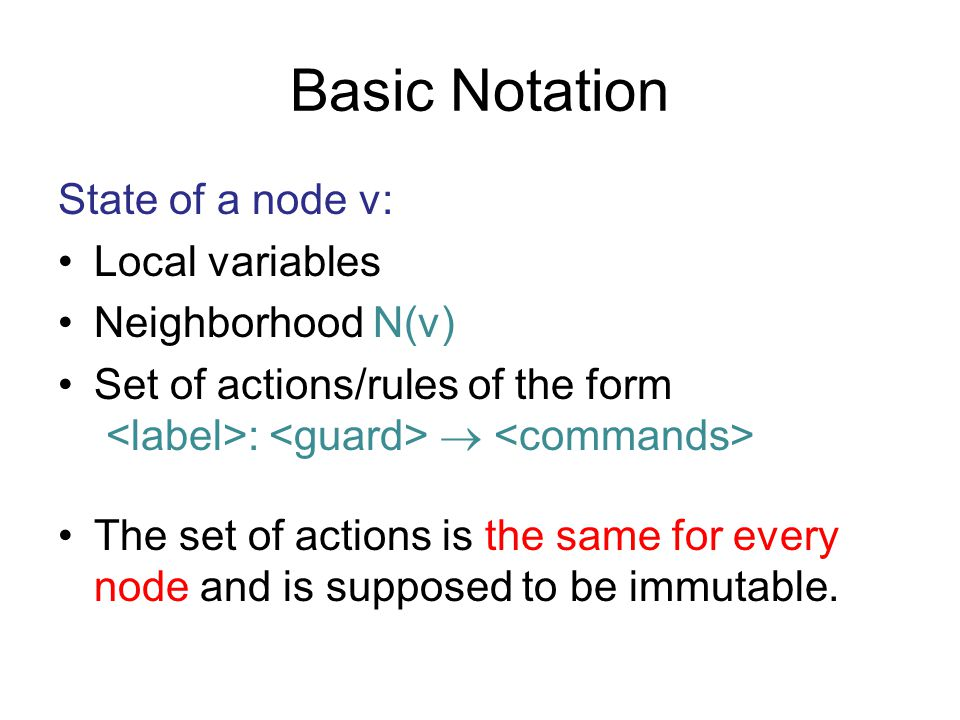 Basic Notation State of a node v: Local variables Neighborhood N(v) Set of actions/rules of the form :  The set of actions is the same for every node