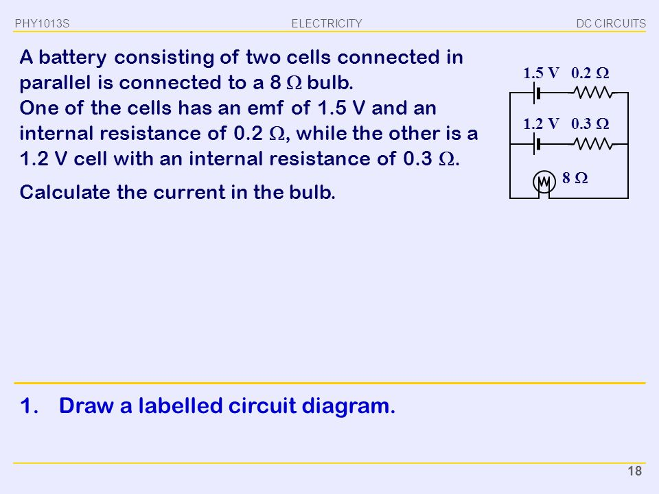 ELECTRICITY DC CIRCUITSPHY1013S 18 Calculate the current in the bulb. A battery consisting of two cells connected in parallel is connected to a 8  bu