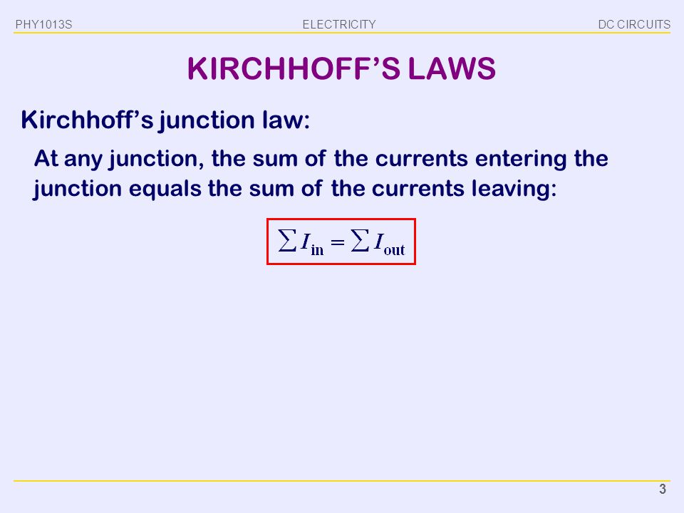 ELECTRICITY DC CIRCUITSPHY1013S 4 KIRCHHOFF'S LAWS Kirchhoff's junction law: At any junction, the sum of the currents entering the junction equals the sum of the currents leaving: Kirchhoff's loop law: In any closed path, the sum of all the potential differences encountered while moving around the loop is zero: