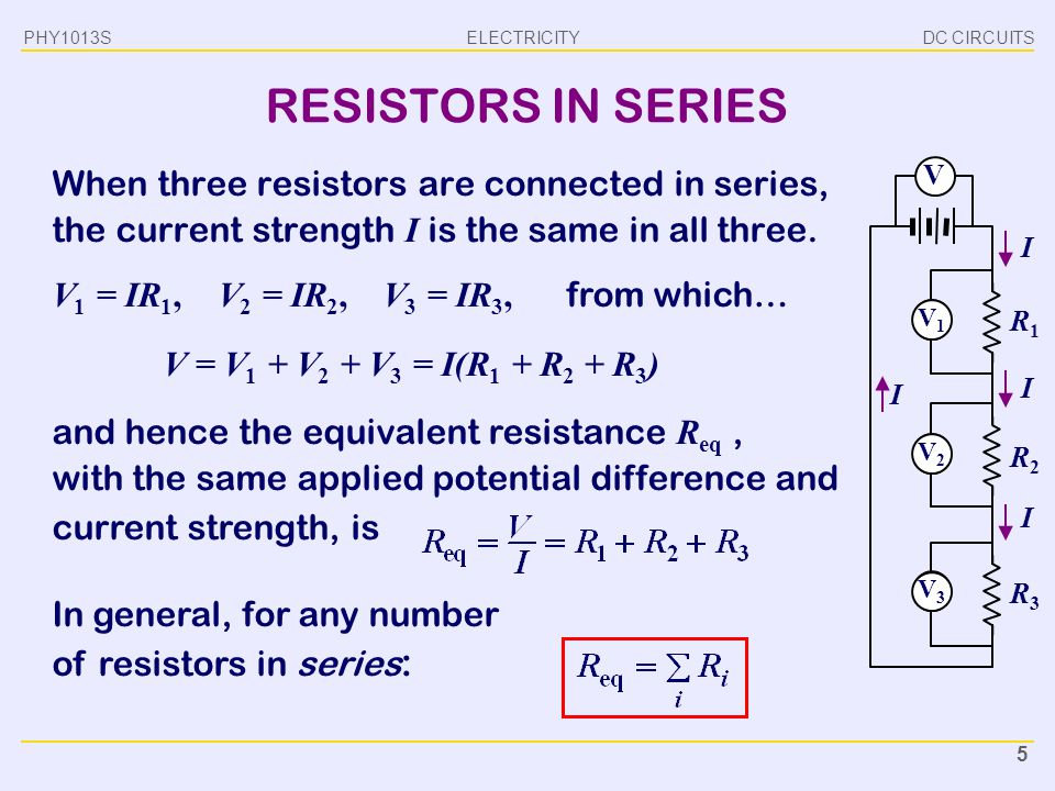 ELECTRICITY DC CIRCUITSPHY1013S 5 RESISTORS IN SERIES When three resistors are connected in series, the current strength I is the same in all three. V