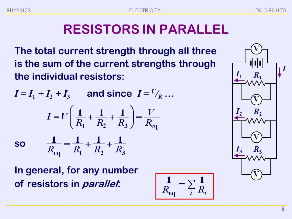 ELECTRICITY DC CIRCUITSPHY1013S 6 In general, for any number of resistors in parallel : RESISTORS IN PARALLEL The total current strength through all t