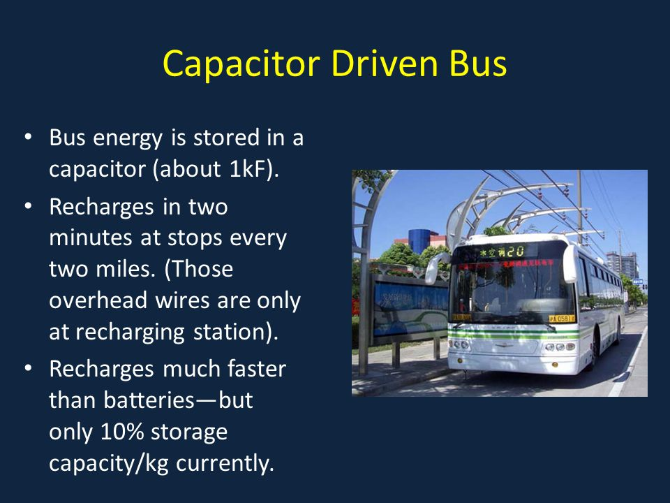 Capacitor Driven Bus Bus energy is stored in a capacitor (about 1kF). Recharges in two minutes at stops every two miles. (Those overhead wires are onl