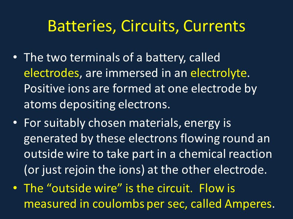 Batteries, Circuits, Currents The two terminals of a battery, called electrodes, are immersed in an electrolyte.
