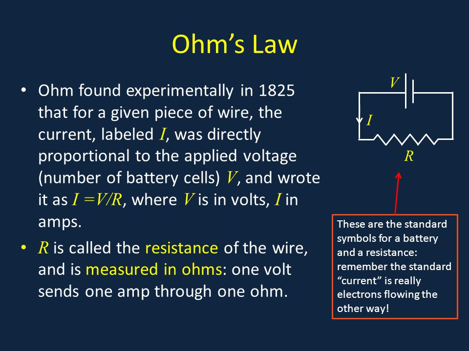 Ohm's Law Ohm found experimentally in 1825 that for a given piece of wire, the current, labeled I, was directly proportional to the applied voltage (n