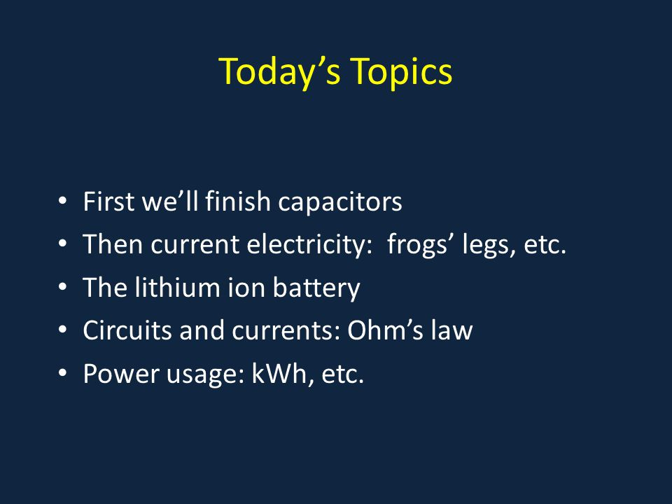 Today's Topics First we'll finish capacitors Then current electricity: frogs' legs, etc. The lithium ion battery Circuits and currents: Ohm's law Powe