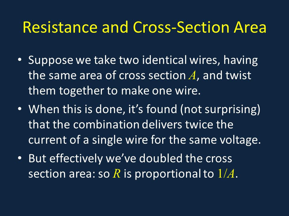 Resistance and Cross-Section Area Suppose we take two identical wires, having the same area of cross section A, and twist them together to make one wire.