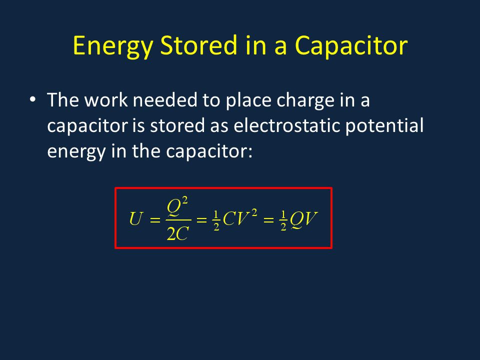Energy Stored in a Capacitor The work needed to place charge in a capacitor is stored as electrostatic potential energy in the capacitor: