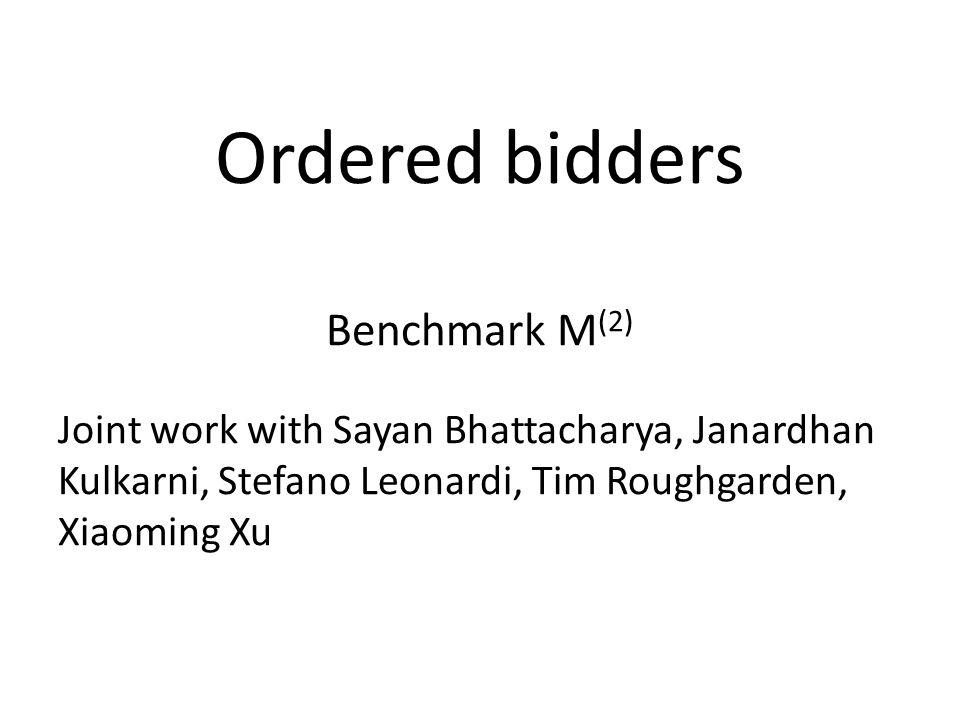 Ordered bidders Benchmark M (2) Joint work with Sayan Bhattacharya, Janardhan Kulkarni, Stefano Leonardi, Tim Roughgarden, Xiaoming Xu