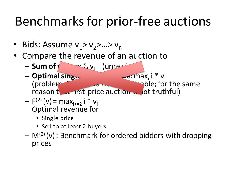 Benchmarks for prior-free auctions Bids: Assume v 1 > v 2 >…> v n Compare the revenue of an auction to – Sum of values: Σ i v i (unrealistic) – Optimal single-price revenue: max i i * v i (problem: highest value unattainable; for the same reason that first-price auction is not truthful) – F (2) (v) = max i>=2 i * v i Optimal revenue for Single price Sell to at least 2 buyers – M (2) (v) : Benchmark for ordered bidders with dropping prices