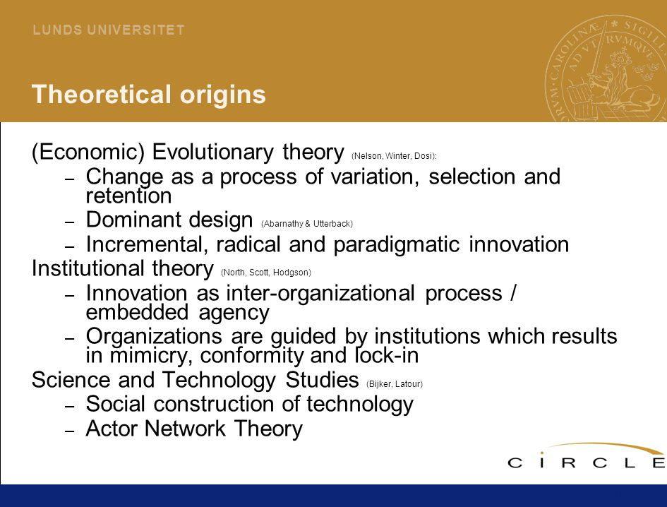10 L U N D S U N I V E R S I T E T Theoretical origins (Economic) Evolutionary theory (Nelson, Winter, Dosi): – Change as a process of variation, selection and retention – Dominant design (Abarnathy & Utterback) – Incremental, radical and paradigmatic innovation Institutional theory (North, Scott, Hodgson) – Innovation as inter-organizational process / embedded agency – Organizations are guided by institutions which results in mimicry, conformity and lock-in Science and Technology Studies (Bijker, Latour) – Social construction of technology – Actor Network Theory