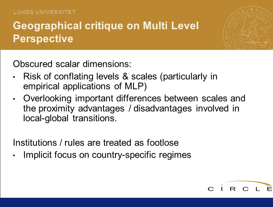 18 L U N D S U N I V E R S I T E T Geographical critique on Multi Level Perspective Obscured scalar dimensions: Risk of conflating levels & scales (particularly in empirical applications of MLP) Overlooking important differences between scales and the proximity advantages / disadvantages involved in local-global transitions.