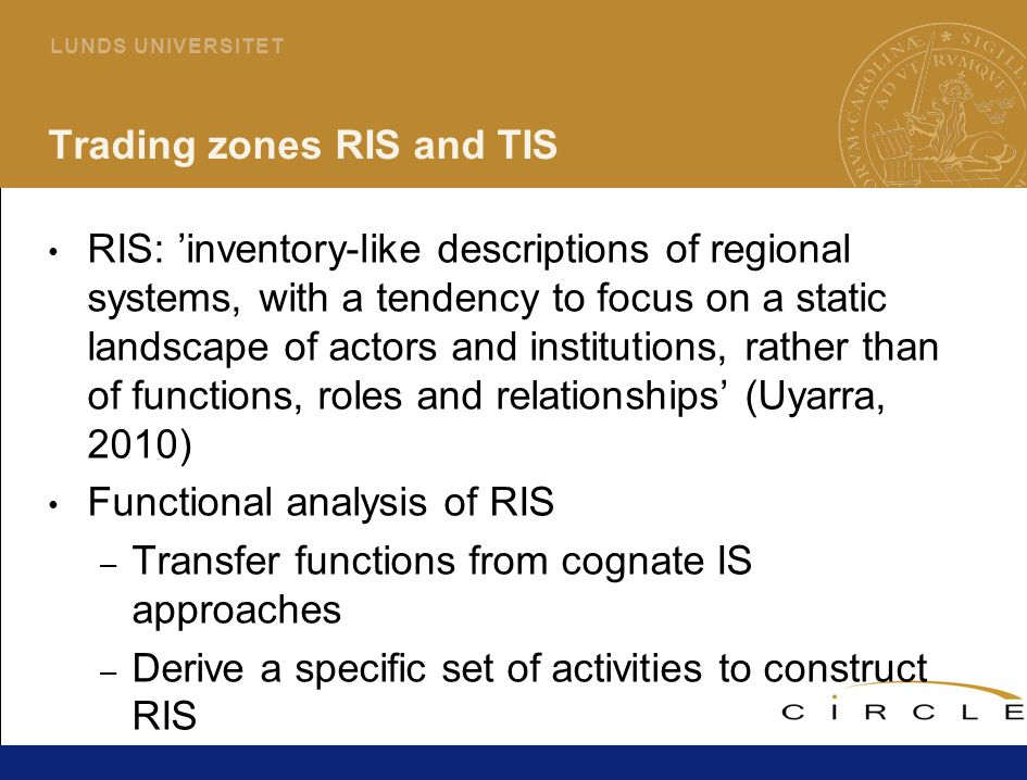 24 L U N D S U N I V E R S I T E T Trading zones RIS and TIS RIS: 'inventory-like descriptions of regional systems, with a tendency to focus on a static landscape of actors and institutions, rather than of functions, roles and relationships' (Uyarra, 2010) Functional analysis of RIS – Transfer functions from cognate IS approaches – Derive a specific set of activities to construct RIS