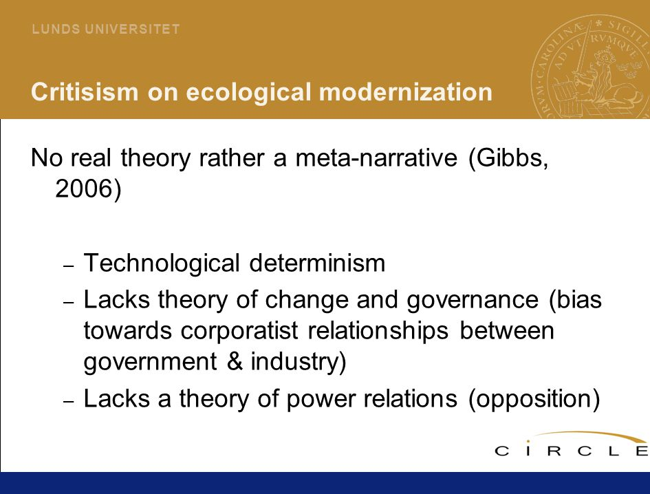 7 L U N D S U N I V E R S I T E T Critisism on ecological modernization No real theory rather a meta-narrative (Gibbs, 2006) – Technological determinism – Lacks theory of change and governance (bias towards corporatist relationships between government & industry) – Lacks a theory of power relations (opposition)