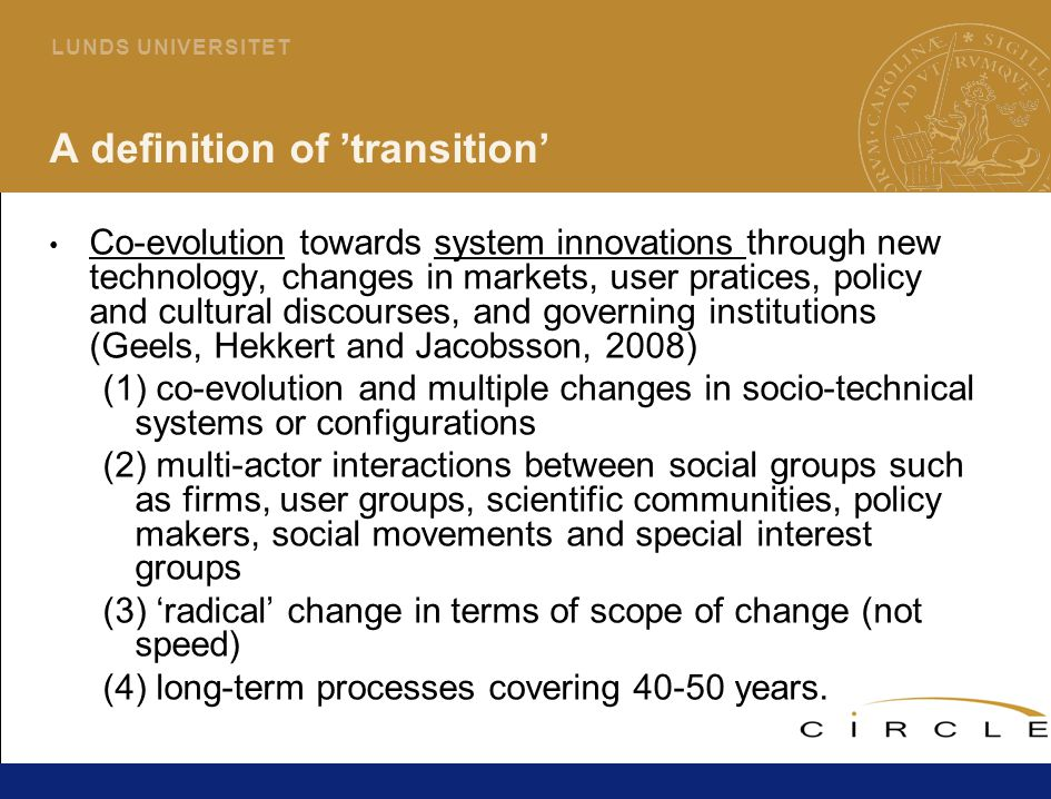 8 L U N D S U N I V E R S I T E T A definition of 'transition' Co-evolution towards system innovations through new technology, changes in markets, user pratices, policy and cultural discourses, and governing institutions (Geels, Hekkert and Jacobsson, 2008) (1) co-evolution and multiple changes in socio-technical systems or configurations (2) multi-actor interactions between social groups such as firms, user groups, scientific communities, policy makers, social movements and special interest groups (3) 'radical' change in terms of scope of change (not speed) (4) long-term processes covering 40-50 years.