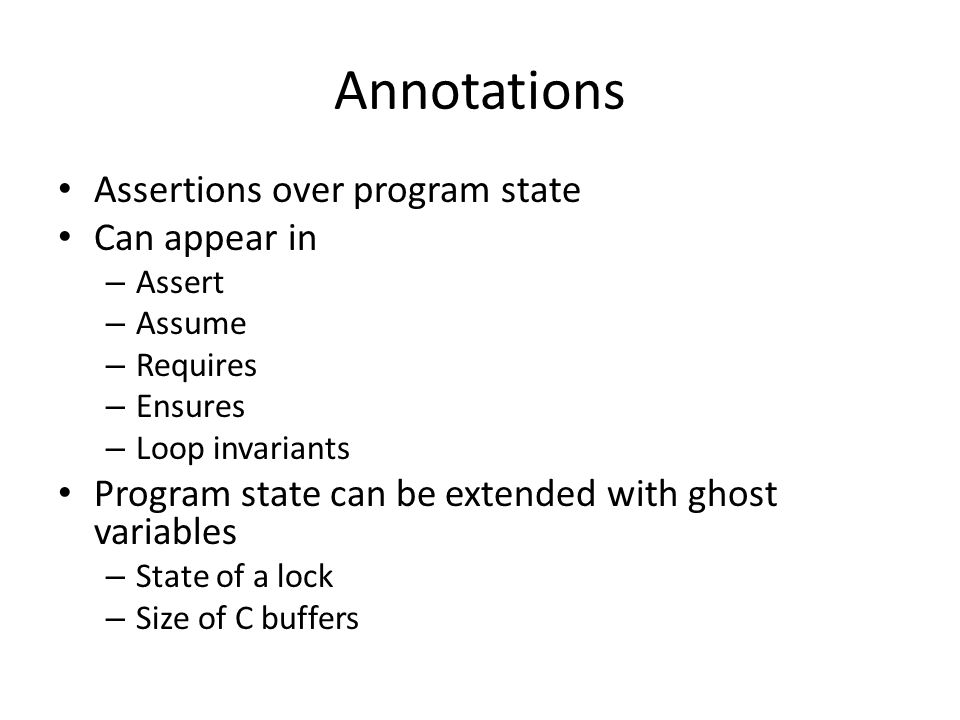 Annotations Assertions over program state Can appear in – Assert – Assume – Requires – Ensures – Loop invariants Program state can be extended with ghost variables – State of a lock – Size of C buffers