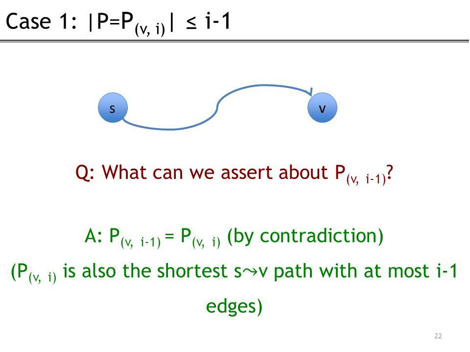 Case 1: |P= P (v, i) | ≤ i-1 22 s v Q: What can we assert about P (v, i-1) ? A: P (v, i-1) = P (v, i) (by contradiction) (P (v, i) is also the shortes